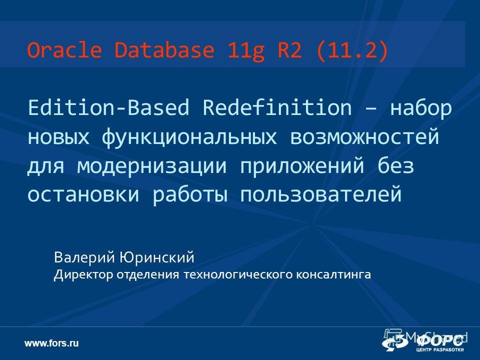 www.fors.ru Oracle Database 11g R2 (11.2) Edition-Based Redefinition – набор новых функциональных возможностей для модернизации приложений без остановки работы пользователей Валерий Юринский Директор отделения технологического консалтинга