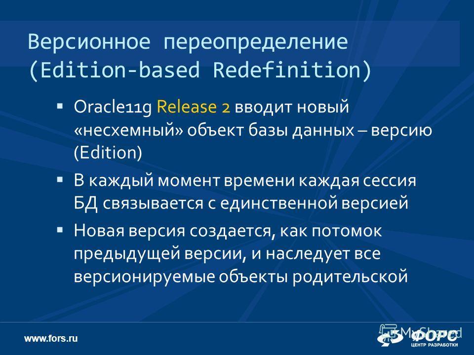 www.fors.ru Версионное переопределение (Edition-based Redefinition) Oracle11g Release 2 вводит новый «несхемный» объект базы данных – версию (Edition) В каждый момент времени каждая сессия БД связывается с единственной версией Новая версия создается,