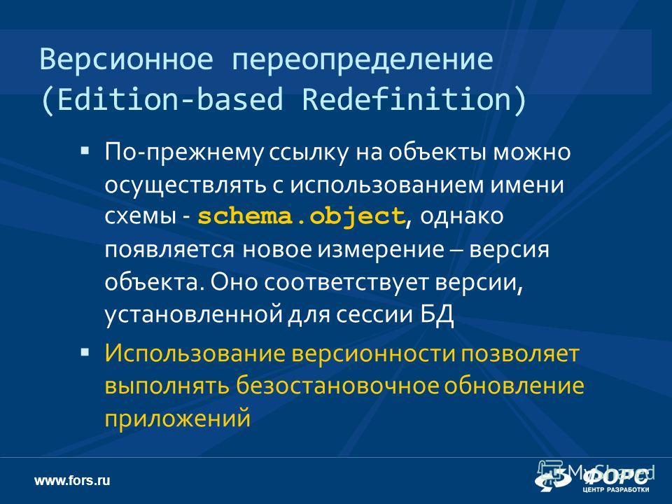 www.fors.ru Версионное переопределение (Edition-based Redefinition) По-прежнему ссылку на объекты можно осуществлять с использованием имени схемы - schema.object, однако появляется новое измерение – версия объекта. Оно соответствует версии, установле