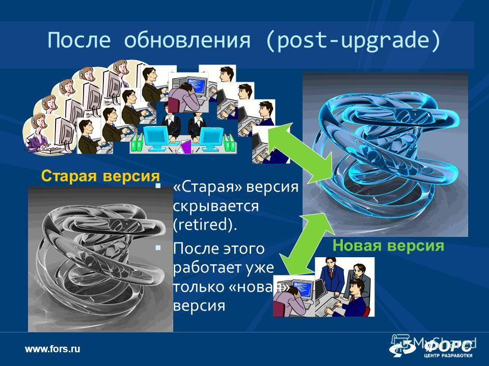 www.fors.ru После обновления (post-upgrade) Старая версия Новая версия «Старая» версия скрывается (retired). После этого работает уже только «новая» версия