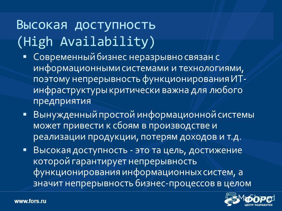www.fors.ru Высокая доступность (High Availability) Современный бизнес неразрывно связан с информационными системами и технологиями, поэтому непрерывность функционирования ИТ- инфраструктуры критически важна для любого предприятия Вынужденный простой