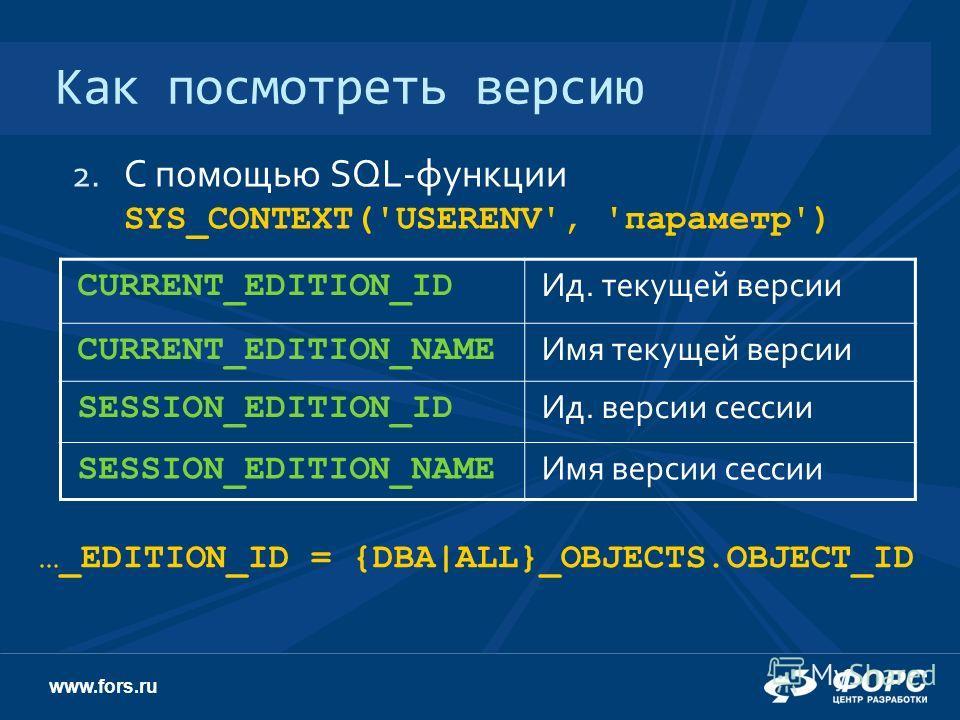 www.fors.ru Как посмотреть версию 2. С помощью SQL-функции SYS_CONTEXT('USERENV', 'параметр') CURRENT_EDITION_ID Ид. текущей версии CURRENT_EDITION_NAME Имя текущей версии SESSION_EDITION_ID Ид. версии сессии SESSION_EDITION_NAME Имя версии сессии …_