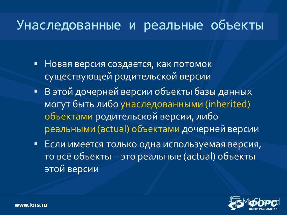 www.fors.ru Унаследованные и реальные объекты Новая версия создается, как потомок существующей родительской версии В этой дочерней версии объекты базы данных могут быть либо унаследованными (inherited) объектами родительской версии, либо реальными (a