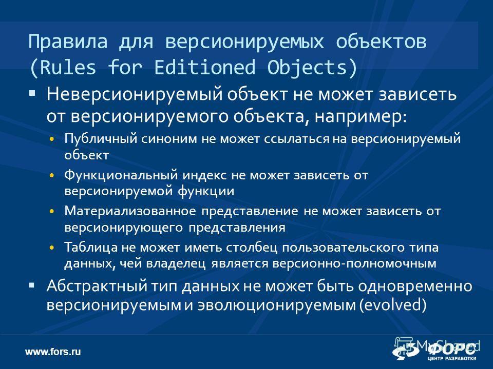 www.fors.ru Правила для версионируемых объектов (Rules for Editioned Objects) Неверсионируемый объект не может зависеть от версионируемого объекта, например: Публичный синоним не может ссылаться на версионируемый объект Функциональный индекс не может