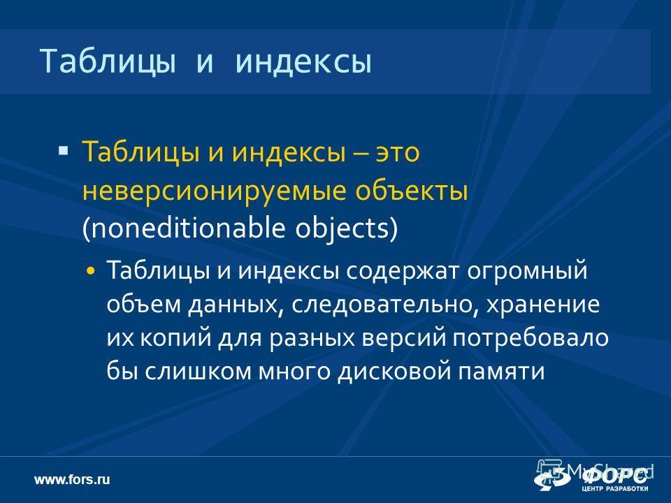 www.fors.ru Таблицы и индексы Таблицы и индексы – это неверсионируемые объекты (noneditionable objects) Таблицы и индексы содержат огромный объем данных, следовательно, хранение их копий для разных версий потребовало бы слишком много дисковой памяти