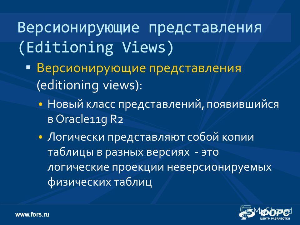 www.fors.ru Версионирующие представления (Editioning Views) Версионирующие представления (editioning views): Новый класс представлений, появившийся в Oracle11g R2 Логически представляют собой копии таблицы в разных версиях - это логические проекции н