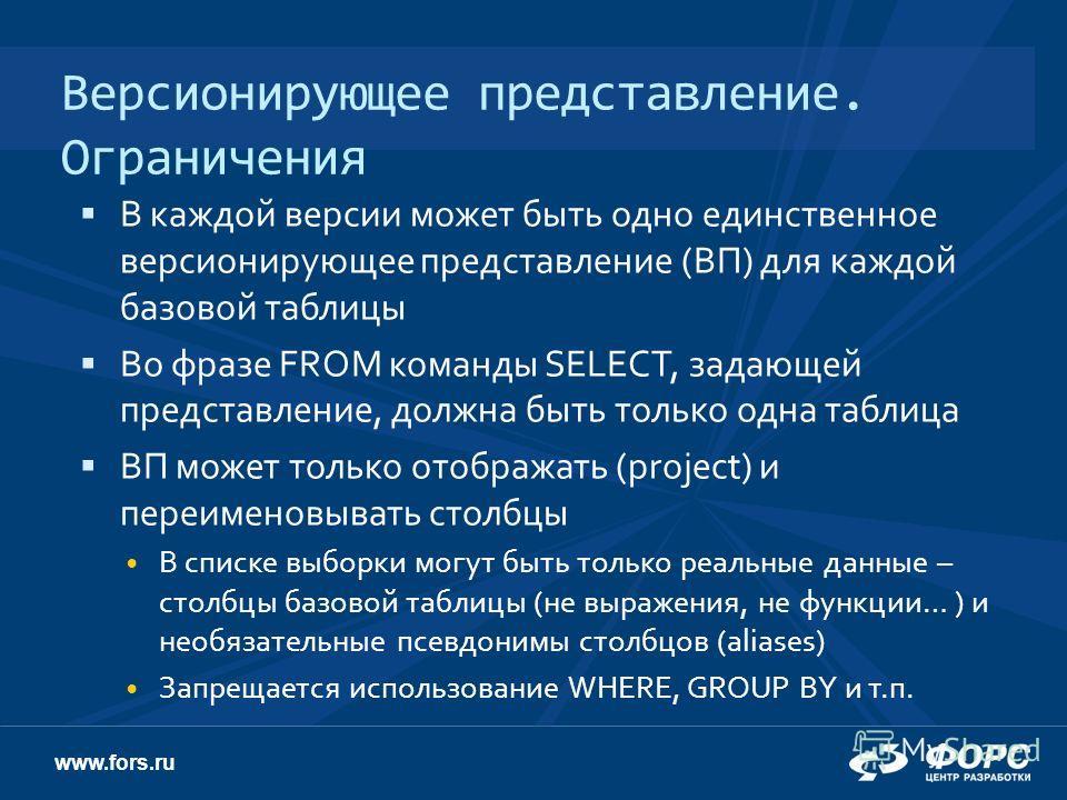 www.fors.ru Версионирующее представление. Ограничения В каждой версии может быть одно единственное версионирующее представление (ВП) для каждой базовой таблицы Во фразе FROM команды SELECT, задающей представление, должна быть только одна таблица ВП м