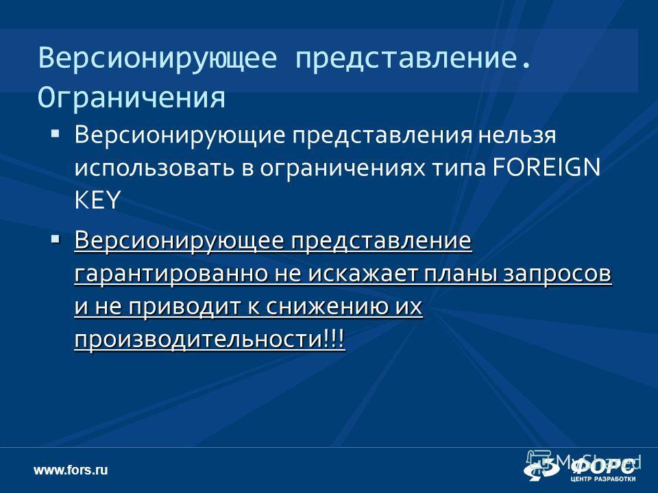 www.fors.ru Версионирующее представление. Ограничения Версионирующие представления нельзя использовать в ограничениях типа FOREIGN KEY Версионирующее представление гарантированно не искажает планы запросов и не приводит к снижению их производительнос