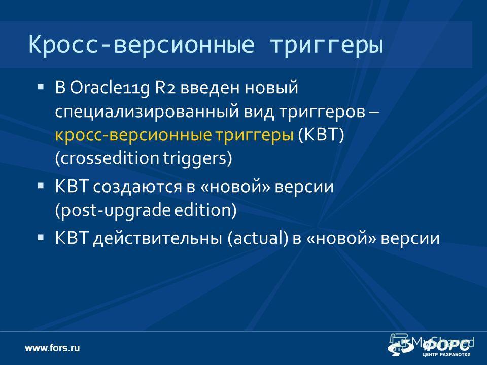 www.fors.ru Кросс-версионные триггеры В Oracle11g R2 введен новый специализированный вид триггеров – кросс-версионные триггеры (КВТ) (crossedition triggers) КВТ создаются в «новой» версии (post-upgrade edition) КВТ действительны (actual) в «новой» ве