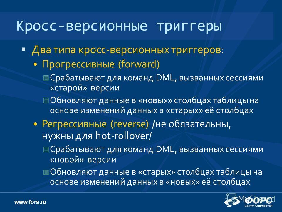 www.fors.ru Кросс-версионные триггеры Два типа кросс-версионных триггеров: Прогрессивные (forward) Срабатывают для команд DML, вызванных сессиями «старой» версии Обновляют данные в «новых» столбцах таблицы на основе изменений данных в «старых» её сто