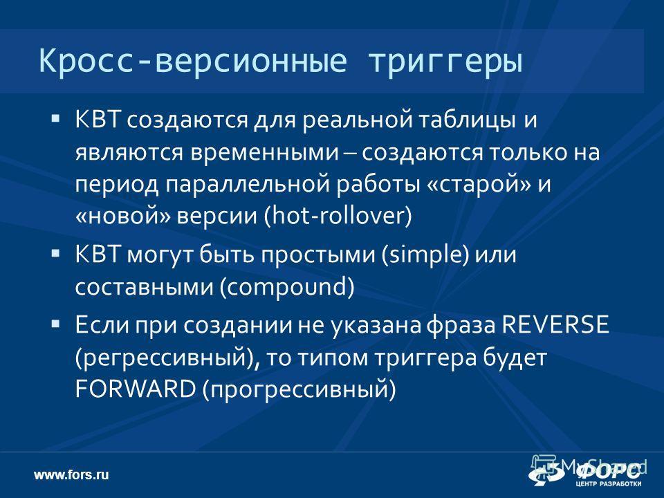 www.fors.ru Кросс-версионные триггеры КВТ создаются для реальной таблицы и являются временными – создаются только на период параллельной работы «старой» и «новой» версии (hot-rollover) КВТ могут быть простыми (simple) или составными (compound) Если п