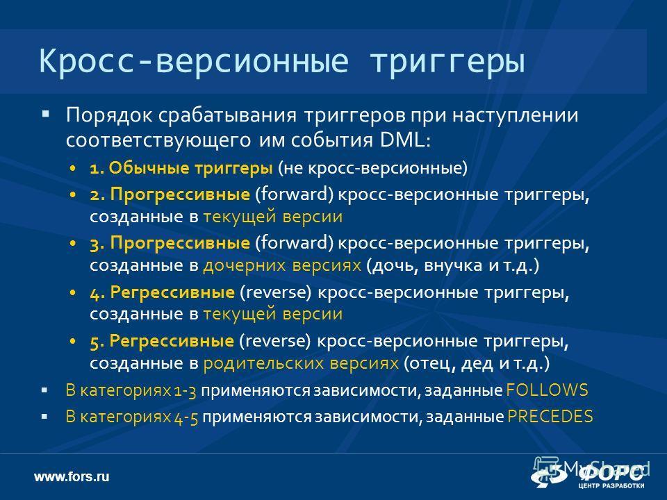 www.fors.ru Кросс-версионные триггеры Порядок срабатывания триггеров при наступлении соответствующего им события DML: 1. Обычные триггеры (не кросс-версионные) 2. Прогрессивные (forward) кросс-версионные триггеры, созданные в текущей версии 3. Прогре