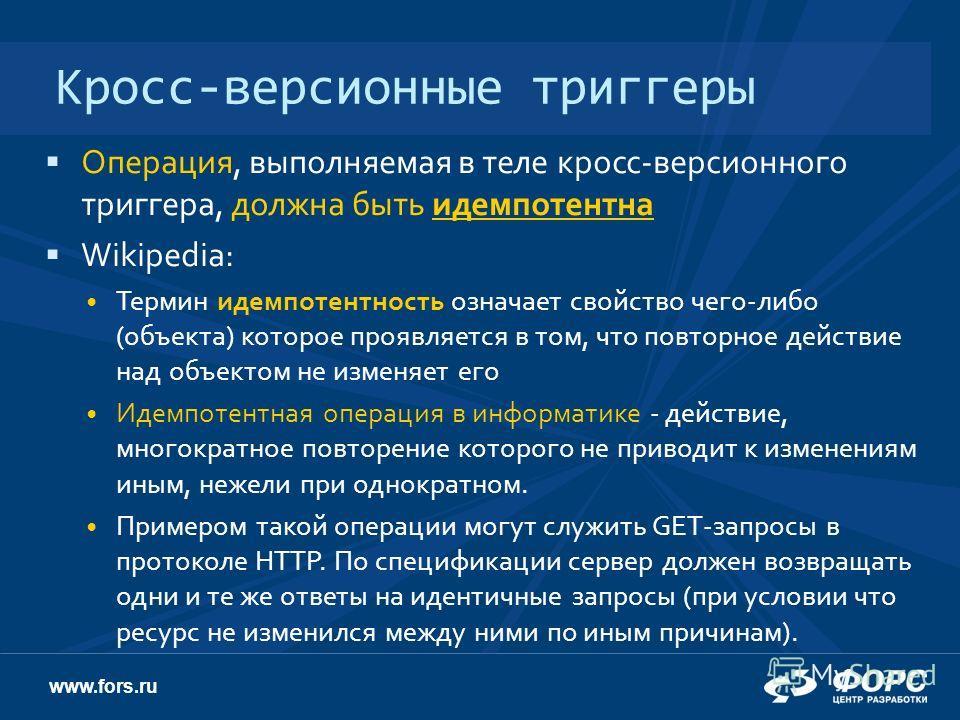 www.fors.ru Кросс-версионные триггеры Операция, выполняемая в теле кросс-версионного триггера, должна быть идемпотентна Wikipedia: Термин идемпотентность означает свойство чего-либо (объекта) которое проявляется в том, что повторное действие над объе