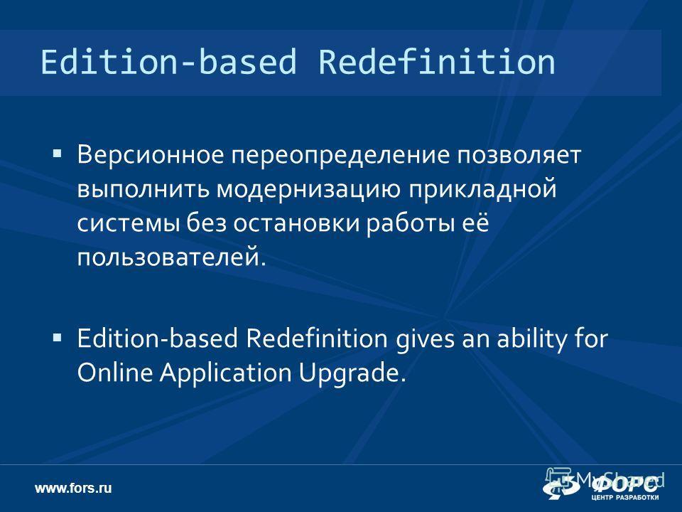 www.fors.ru Edition-based Redefinition Версионное переопределение позволяет выполнить модернизацию прикладной системы без остановки работы её пользователей. Edition-based Redefinition gives an ability for Online Application Upgrade.
