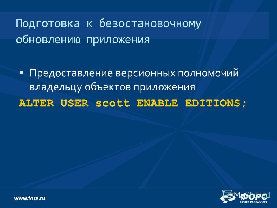 www.fors.ru Подготовка к безостановочному обновлению приложения Предоставление версионных полномочий владельцу объектов приложения ALTER USER scott ENABLE EDITIONS;
