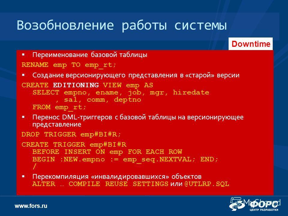 www.fors.ru Возобновление работы системы Старая версия Пользователи работают с существующим («старым») приложением Переименование базовой таблицы RENAME emp TO emp_rt; Создание версионирующего представления в «старой» версии CREATE EDITIONING VIEW em