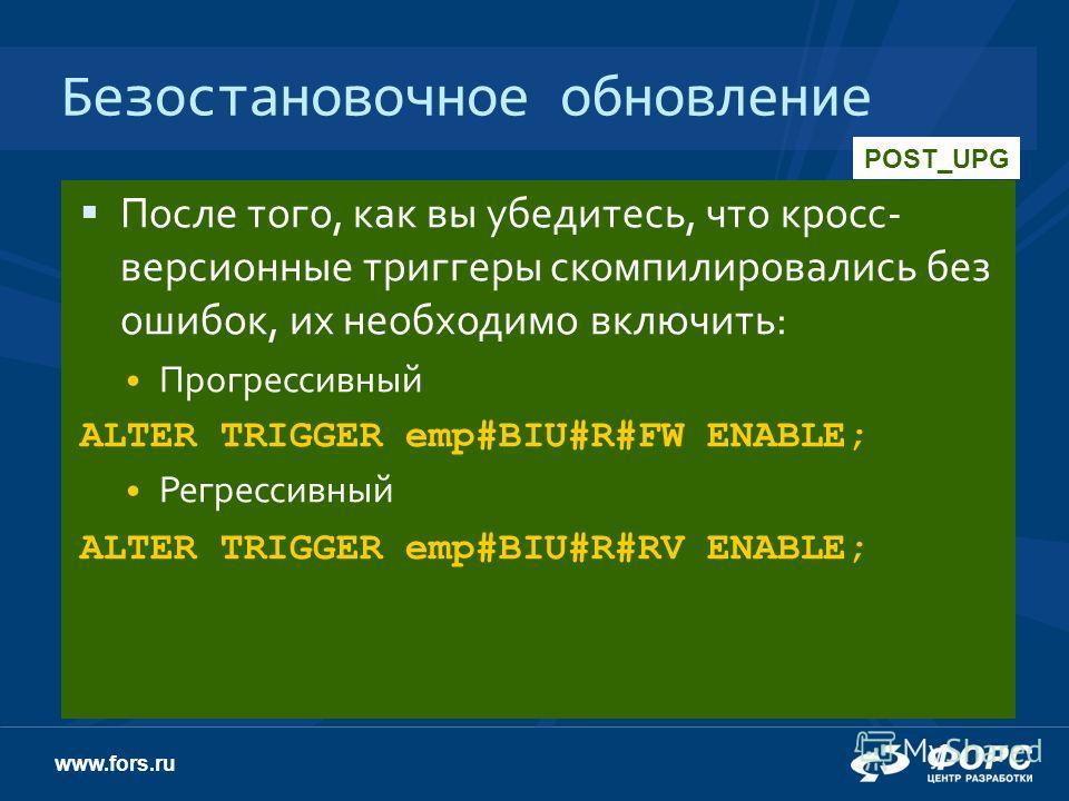 www.fors.ru Безостановочное обновление После того, как вы убедитесь, что кросс- версионные триггеры скомпилировались без ошибок, их необходимо включить: Прогрессивный ALTER TRIGGER emp#BIU#R#FW ENABLE; Регрессивный ALTER TRIGGER emp#BIU#R#RV ENABLE;