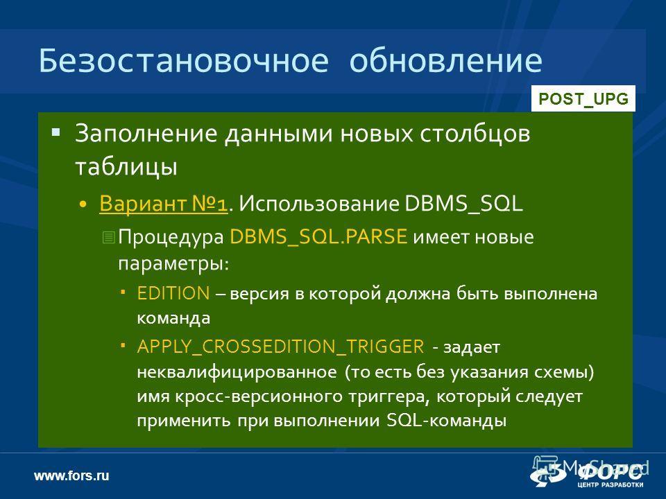 www.fors.ru Безостановочное обновление Заполнение данными новых столбцов таблицы Вариант 1. Использование DBMS_SQL Процедура DBMS_SQL.PARSE имеет новые параметры: EDITION – версия в которой должна быть выполнена команда APPLY_CROSSEDITION_TRIGGER - з