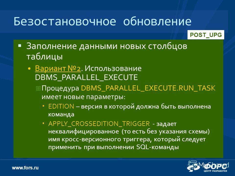 www.fors.ru Безостановочное обновление Заполнение данными новых столбцов таблицы Вариант 2. Использование DBMS_PARALLEL_EXECUTE Процедура DBMS_PARALLEL_EXECUTE.RUN_TASK имеет новые параметры: EDITION – версия в которой должна быть выполнена команда A