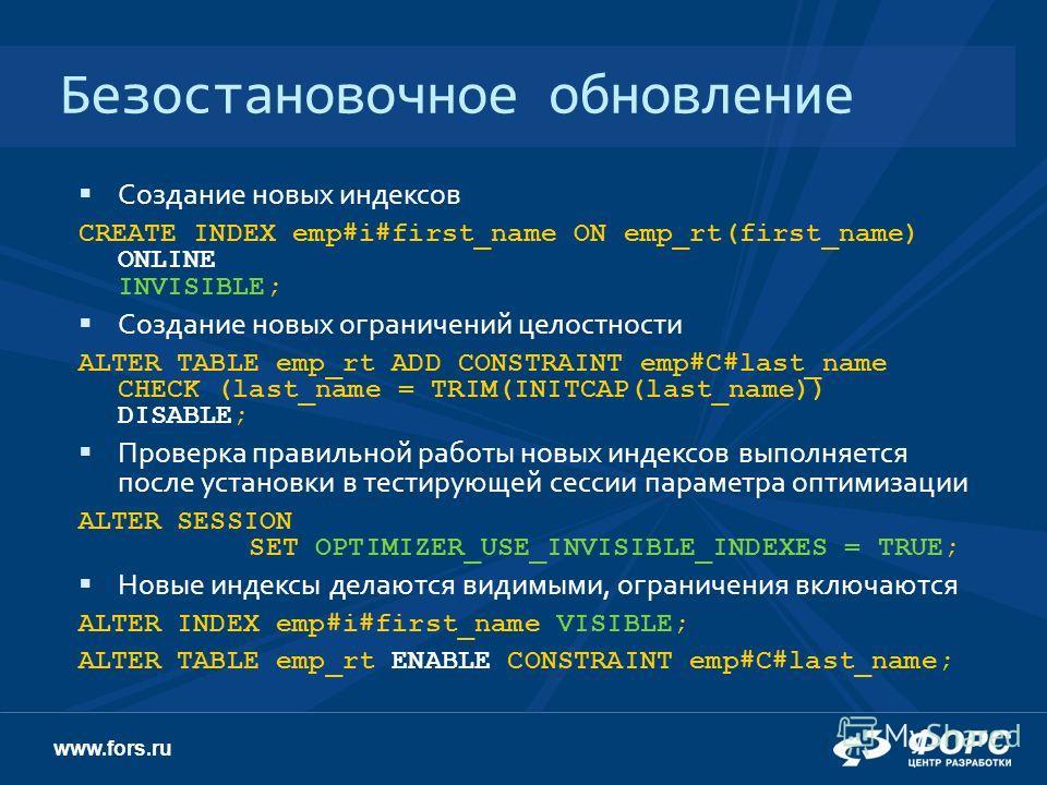 www.fors.ru Безостановочное обновление Создание новых индексов CREATE INDEX emp#i#first_name ON emp_rt(first_name) ONLINE INVISIBLE; Создание новых ограничений целостности ALTER TABLE emp_rt ADD CONSTRAINT emp#C#last_name CHECK (last_name = TRIM(INIT