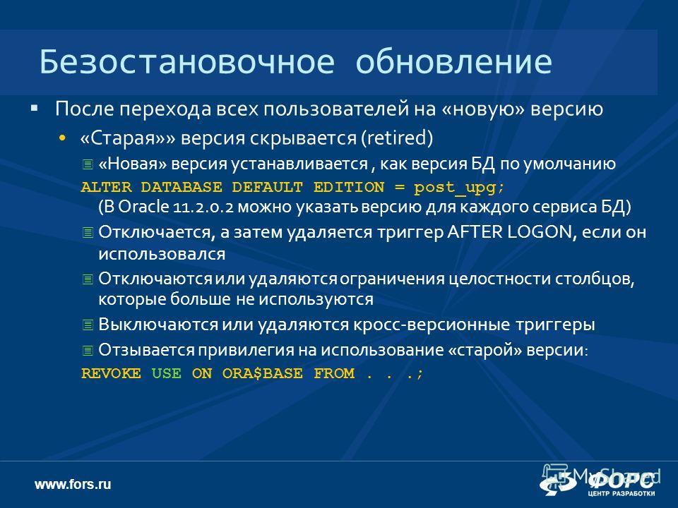 www.fors.ru Безостановочное обновление После перехода всех пользователей на «новую» версию «Старая»» версия скрывается (retired) «Новая» версия устанавливается, как версия БД по умолчанию ALTER DATABASE DEFAULT EDITION = post_upg; (В Oracle 11.2.0.2