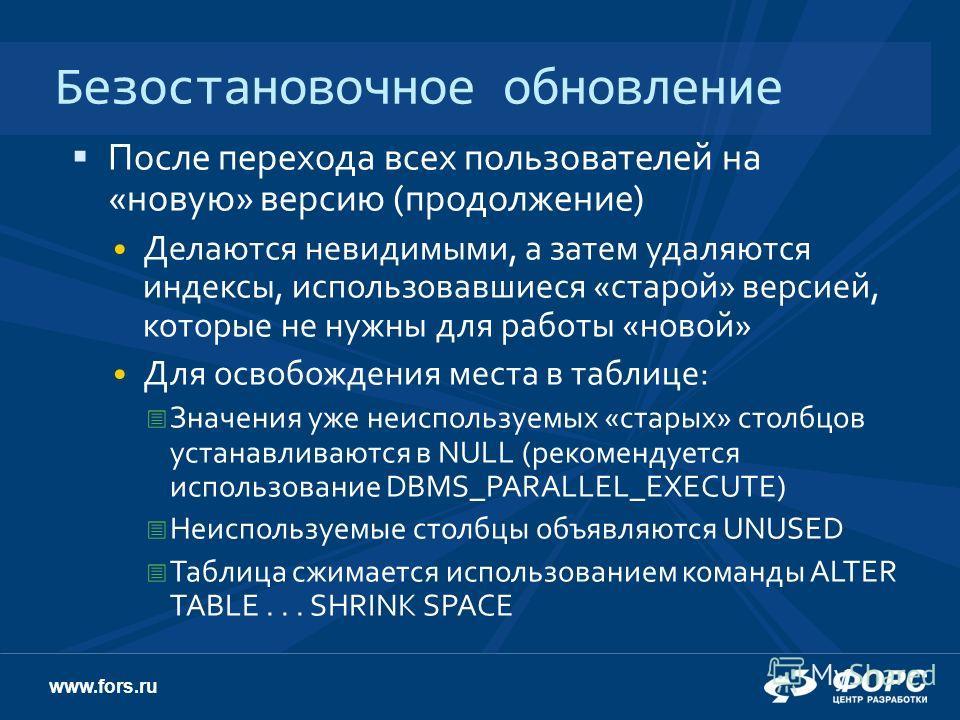 www.fors.ru Безостановочное обновление После перехода всех пользователей на «новую» версию (продолжение) Делаются невидимыми, а затем удаляются индексы, использовавшиеся «старой» версией, которые не нужны для работы «новой» Для освобождения места в т