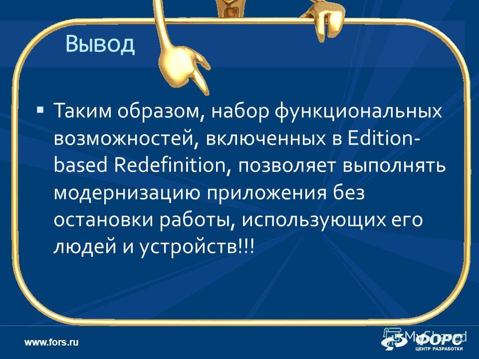www.fors.ru Вывод Таким образом, набор функциональных возможностей, включенных в Edition- based Redefinition, позволяет выполнять модернизацию приложения без остановки работы, использующих его людей и устройств!!!