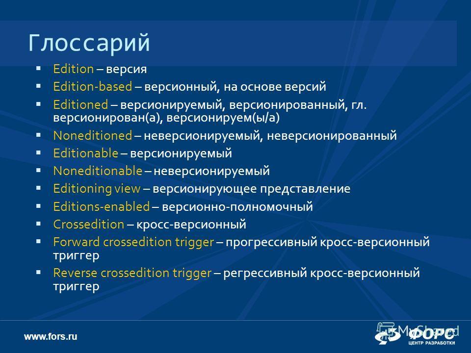 www.fors.ru Глоссарий Edition – версия Edition-based – версионный, на основе версий Editioned – версионируемый, версионированный, гл. версионирован(а), версионируем(ы/а) Noneditioned – неверсионируемый, неверсионированный Editionable – версионируемый
