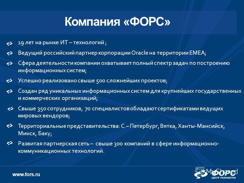 www.fors.ru 19 лет на рынке ИТ – технологий ; Ведущий российский партнер корпорации Oracle на территории EMEA; Сфера деятельности компании охватывает полный спектр задач по построению информационных систем; Успешно реализовано свыше 500 сложнейших пр