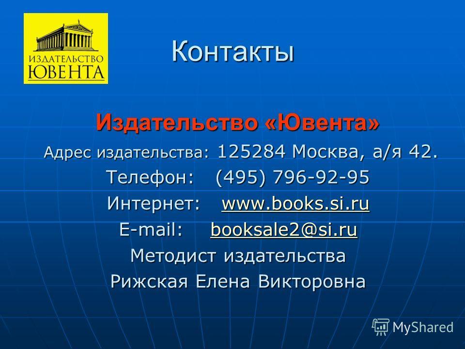 Контакты Издательство «Ювента» Адрес издательства: 125284 Москва, а/я 42. Адрес издательства: 125284 Москва, а/я 42. Телефон: (495) 796-92-95 Интернет: www.books.si.ru www.books.si.ru E-mail: booksale2@si.ru booksale2@si.ru Методист издательства Рижс