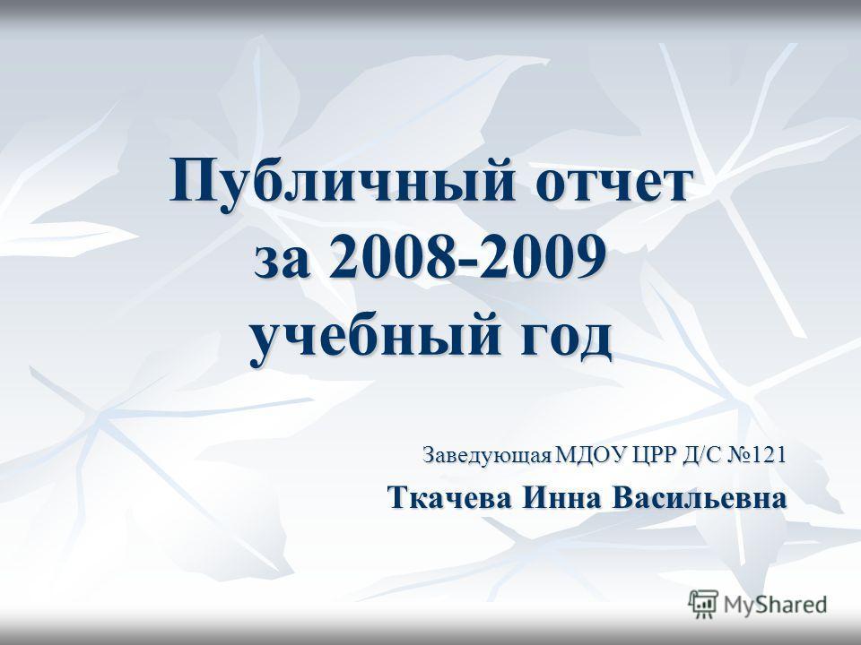 Публичный отчет за 2008-2009 учебный год Заведующая МДОУ ЦРР Д/С 121 Ткачева Инна Васильевна