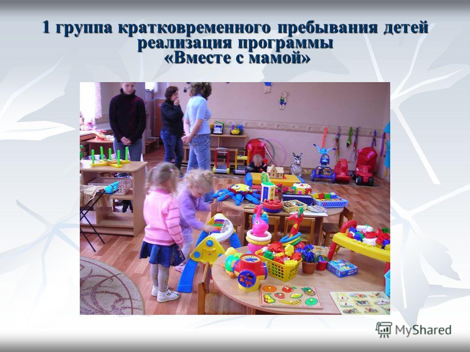 1 группа кратковременного пребывания детей реализация программы «Вместе с мамой»