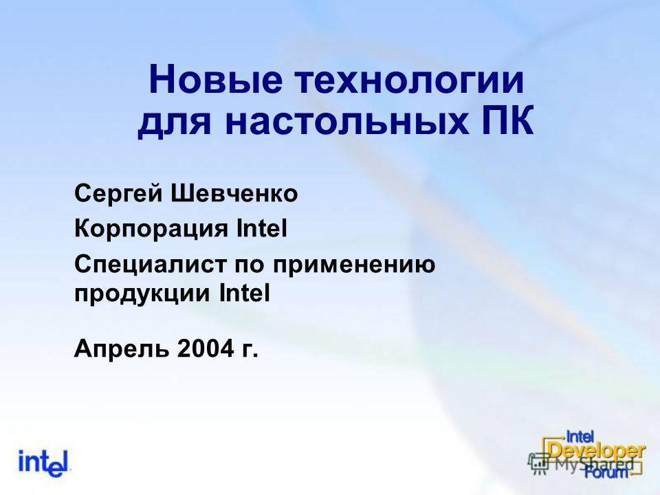 Новые технологии для настольных ПК Сергей Шевченко Корпорация Intel Специалист по применению продукции Intel Апрель 2004 г.