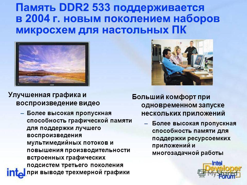 Память DDR2 533 поддерживается в 2004 г. новым поколением наборов микросхем для настольных ПК Улучшенная графика и воспроизведение видео –Более высокая пропускная способность графической памяти для поддержки лучшего воспроизведения мультимедийных пот