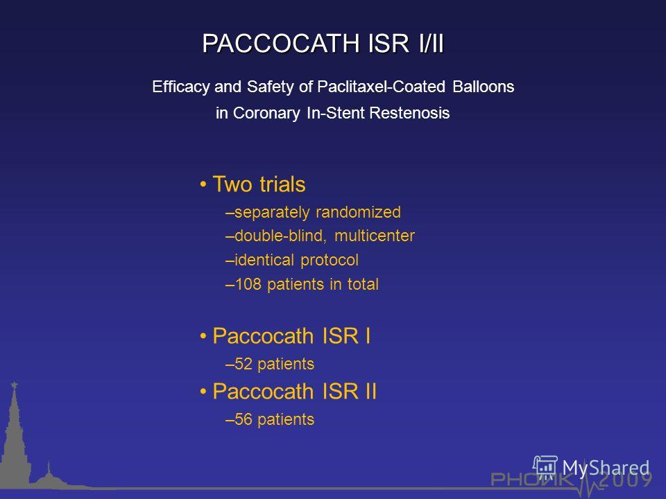 Two trials –separately randomized –double-blind, multicenter –identical protocol –108 patients in total Paccocath ISR I –52 patients Paccocath ISR II –56 patients PACCOCATH ISR I/II Efficacy and Safety of Paclitaxel-Coated Balloons in Coronary In-Ste