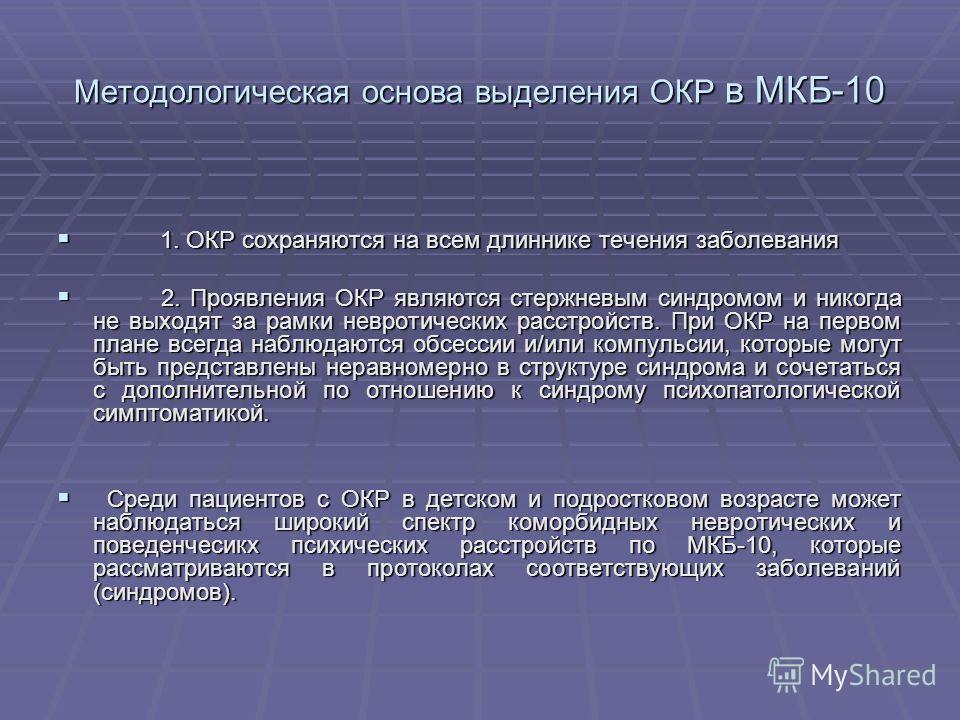 Методологическая основа выделения ОКР в МКБ-10 1. ОКР сохраняются на всем длиннике течения заболевания 1. ОКР сохраняются на всем длиннике течения заболевания 2. Проявления ОКР являются стержневым синдромом и никогда не выходят за рамки невротических