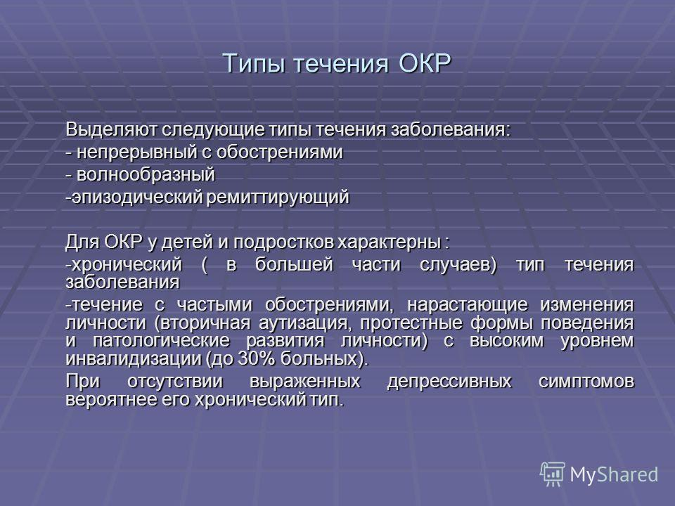 Типы течения ОКР Выделяют следующие типы течения заболевания: - непрерывный с обострениями - волнообразный -эпизодический ремиттирующий Для ОКР у детей и подростков характерны : -хронический ( в большей части случаев) тип течения заболевания -течение