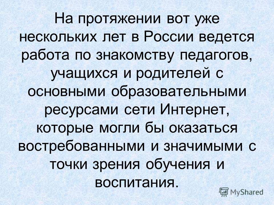 На протяжении вот уже нескольких лет в России ведется работа по знакомству педагогов, учащихся и родителей с основными образовательными ресурсами сети Интернет, которые могли бы оказаться востребованными и значимыми с точки зрения обучения и воспитан