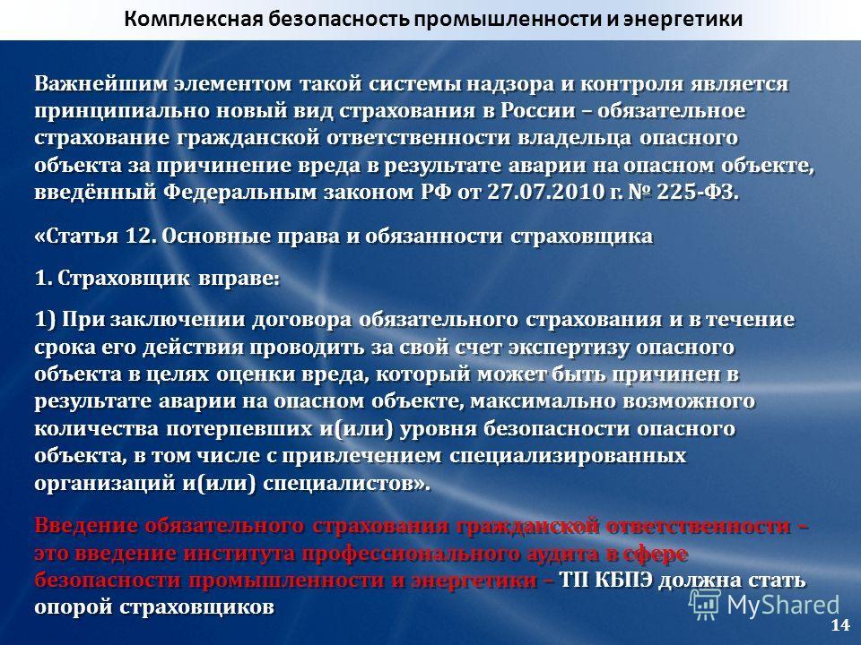 Важнейшим элементом такой системы надзора и контроля является принципиально новый вид страхования в России – обязательное страхование гражданской ответственности владельца опасного объекта за причинение вреда в результате аварии на опасном объекте, в