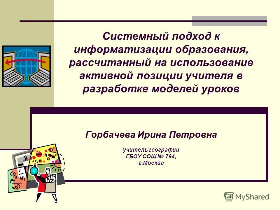 Горбачева Ирина Петровна учитель географии ГБОУ СОШ 794, г.Москва Системный подход к информатизации образования, рассчитанный на использование активной позиции учителя в разработке моделей уроков