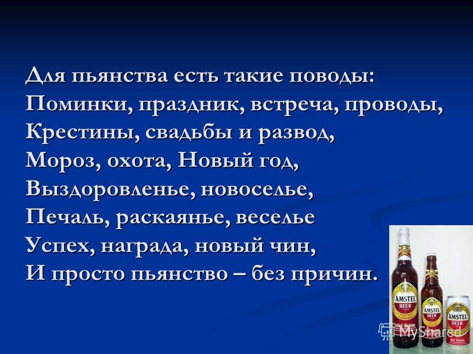 Для пьянства есть такие поводы: Поминки, праздник, встреча, проводы, Крестины, свадьбы и развод, Мороз, охота, Новый год, Выздоровленье, новоселье, Печаль, раскаянье, веселье Успех, награда, новый чин, И просто пьянство – без причин.