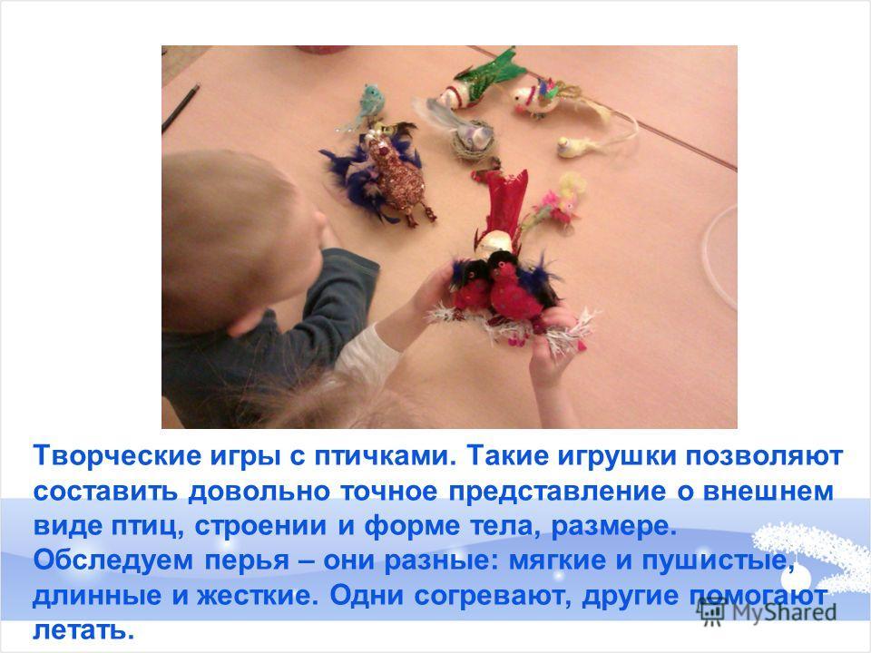 Творческие игры с птичками. Такие игрушки позволяют составить довольно точное представление о внешнем виде птиц, строении и форме тела, размере. Обследуем перья – они разные: мягкие и пушистые, длинные и жесткие. Одни согревают, другие помогают летат