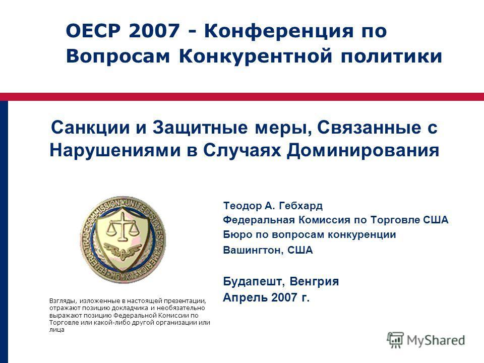 Санкции и Защитные меры, Связанные с Нарушениями в Случаях Доминирования Теодор А. Гебхард Федеральная Комиссия по Торговле США Бюро по вопросам конкуренции Вашингтон, США Будапешт, Венгрия Апрель 2007 г. Взгляды, изложенные в настоящей презентации,
