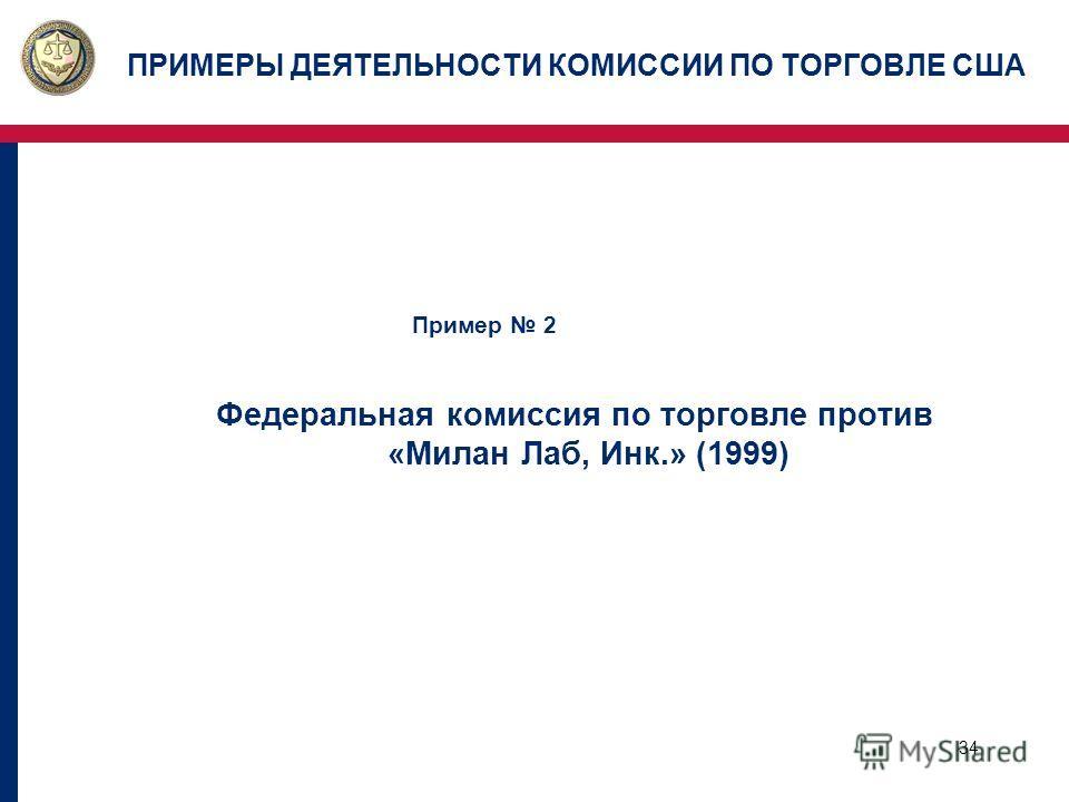 34 ПРИМЕРЫ ДЕЯТЕЛЬНОСТИ КОМИССИИ ПО ТОРГОВЛЕ США Пример 2 Федеральная комиссия по торговле против «Милан Лаб, Инк.» (1999)