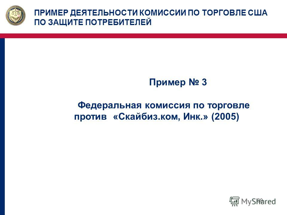 39 ПРИМЕР ДЕЯТЕЛЬНОСТИ КОМИССИИ ПО ТОРГОВЛЕ США ПО ЗАЩИТЕ ПОТРЕБИТЕЛЕЙ Пример 3 Федеральная комиссия по торговле против «Скайбиз.ком, Инк.» (2005)