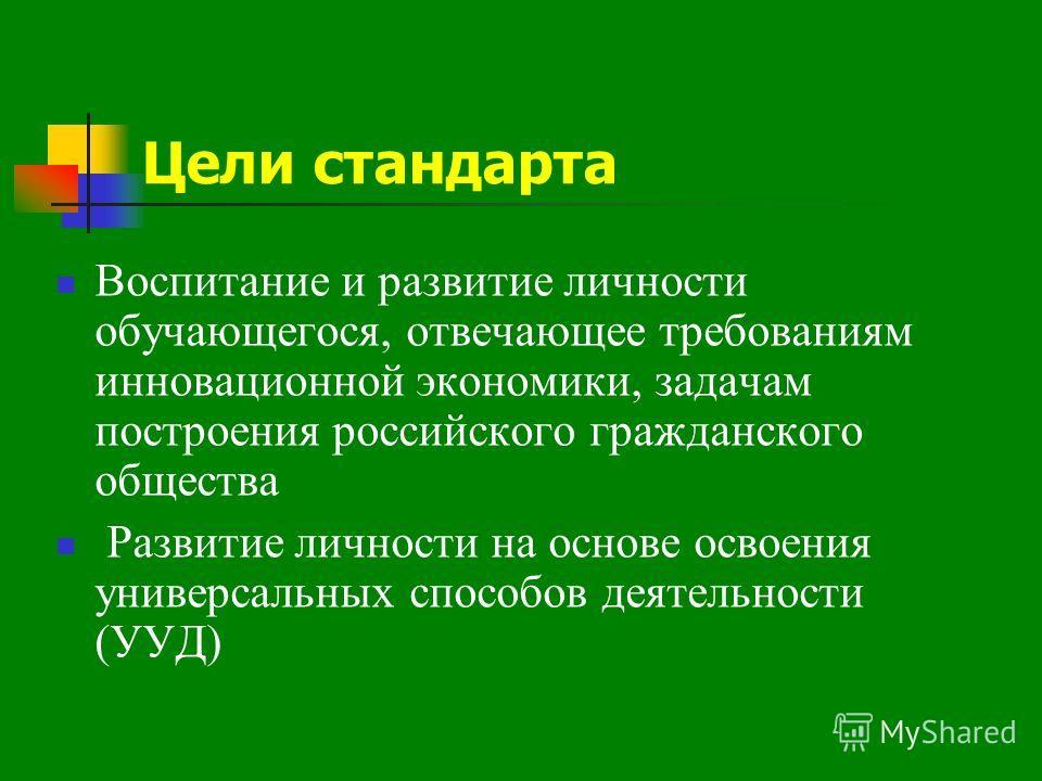 Цели стандарта Воспитание и развитие личности обучающегося, отвечающее требованиям инновационной экономики, задачам построения российского гражданского общества Развитие личности на основе освоения универсальных способов деятельности (УУД)