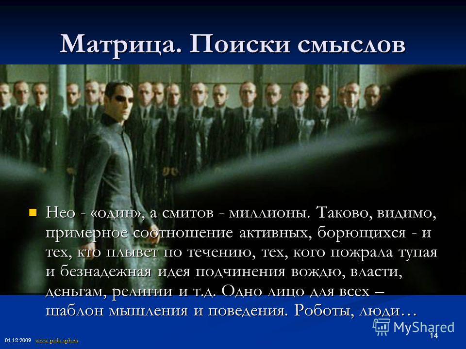 14 Матрица. Поиски смыслов Нео - «один», а смитов - миллионы. Таково, видимо, примерное соотношение активных, борющихся - и тех, кто плывет по течению, тех, кого пожрала тупая и безнадежная идея подчинения вождю, власти, деньгам, религии и т.д. Одно