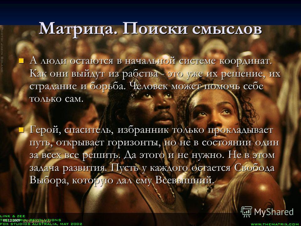 17 Матрица. Поиски смыслов А люди остаются в начальной системе координат. Как они выйдут из рабства - это уже их решение, их страдание и борьба. Человек может помочь себе только сам. А люди остаются в начальной системе координат. Как они выйдут из ра