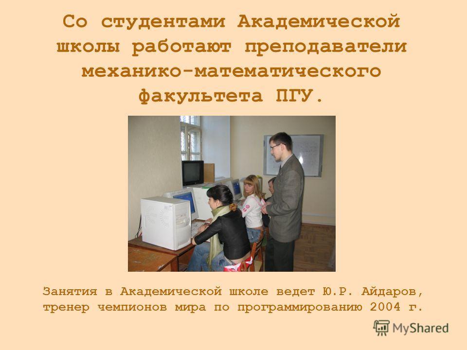 Занятия в Академической школе ведет Ю.Р. Айдаров, тренер чемпионов мира по программированию 2004 г. Со студентами Академической школы работают преподаватели механико-математического факультета ПГУ.