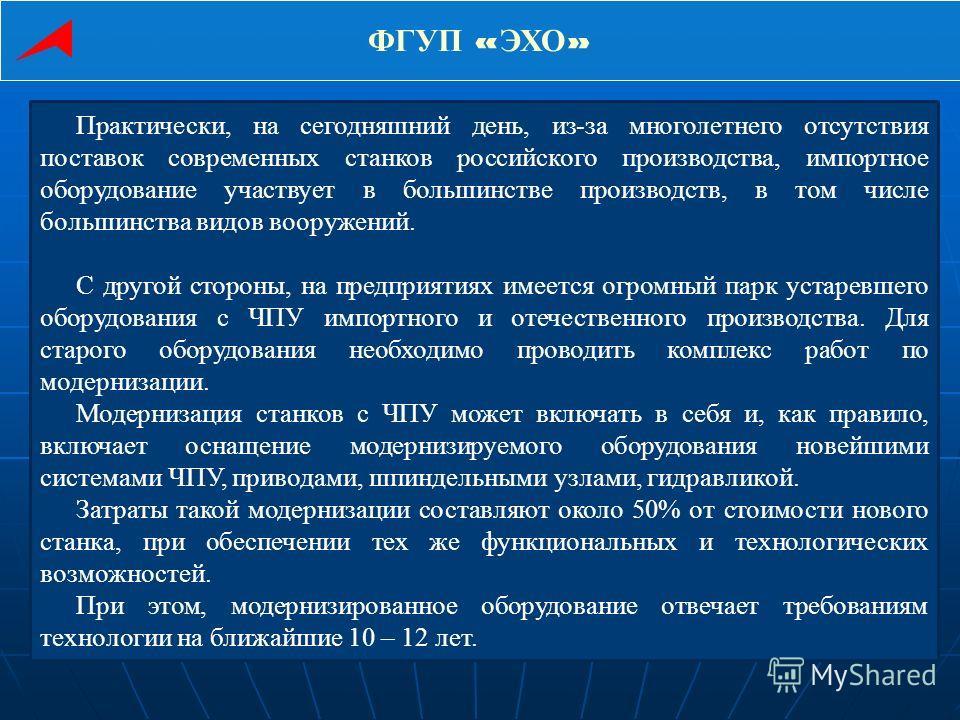 ФГУП « ЭХО » Практически, на сегодняшний день, из-за многолетнего отсутствия поставок современных станков российского производства, импортное оборудование участвует в большинстве производств, в том числе большинства видов вооружений. С другой стороны